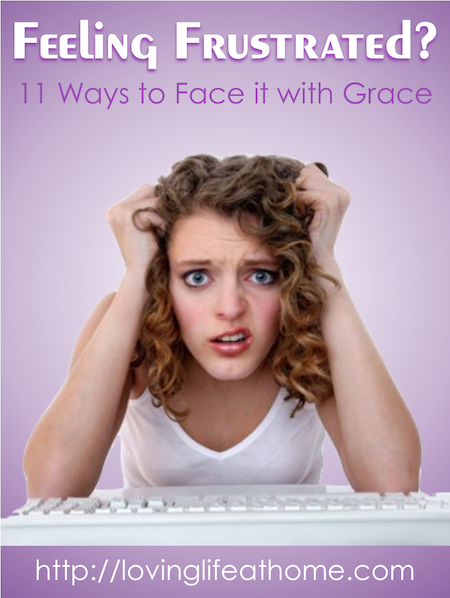 11 Strategies for Facing Frustration with Fortitude and Grace | Loving Life at Home