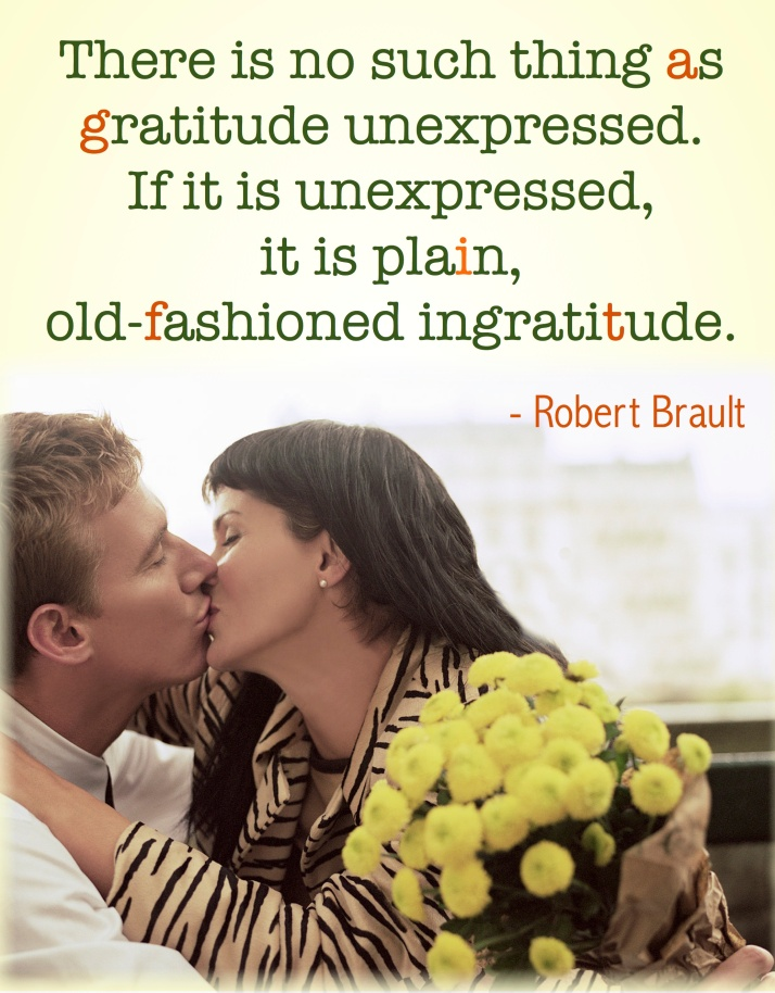 """""""There is no such thing as gratitude unexpressed. If it is unexpressed, it is plain, old-fashioned ingratitude."""" - Robert Brault"""