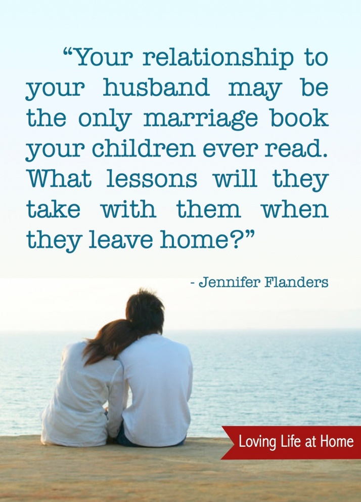 """""""Your relationship to your husband may be the only marriage book your children ever read. What lessons will they take with them when they leave home?"""" - Jennifer Flanders"""