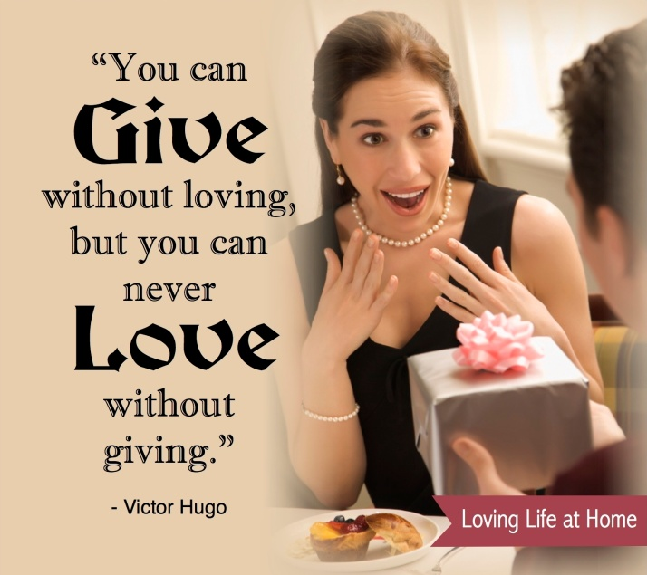 """You can give without loving, but you can never love without giving."" - Victor Hugo"