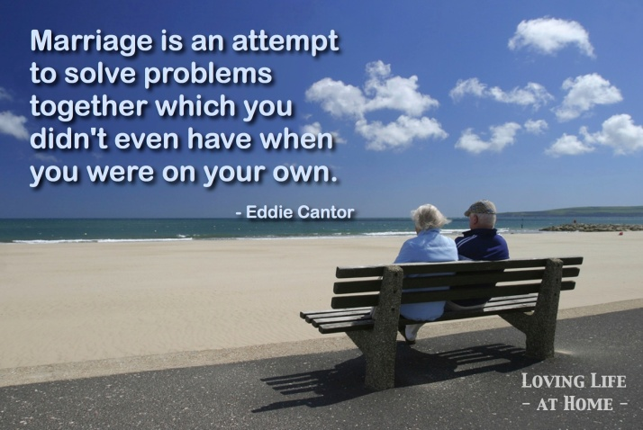 """Marriage is an attempt to solve problems together which you didn't even have when you were on your own."" - Eddie Cantor"