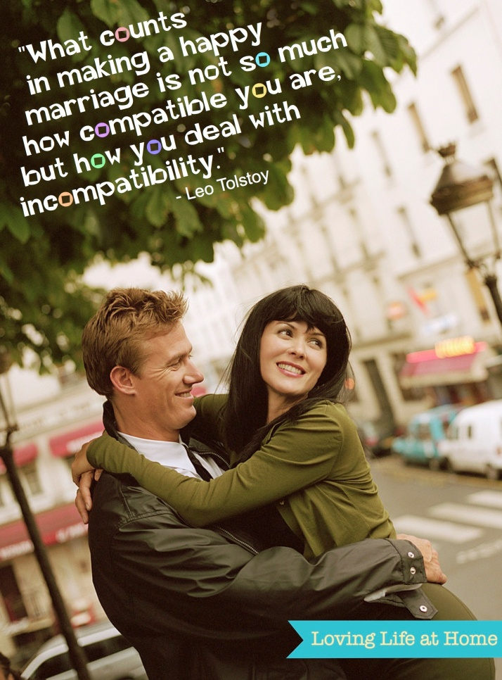 """What counts in making a happy marriage is not so much how compatible you are, but how you deal with the incompatibilities."" - Leo Tolstoy"