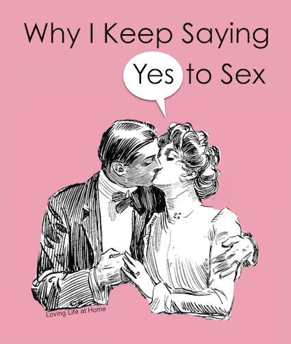 Why I Keep Saying Yes to Sex   a word to wives from lovinglifeathome
