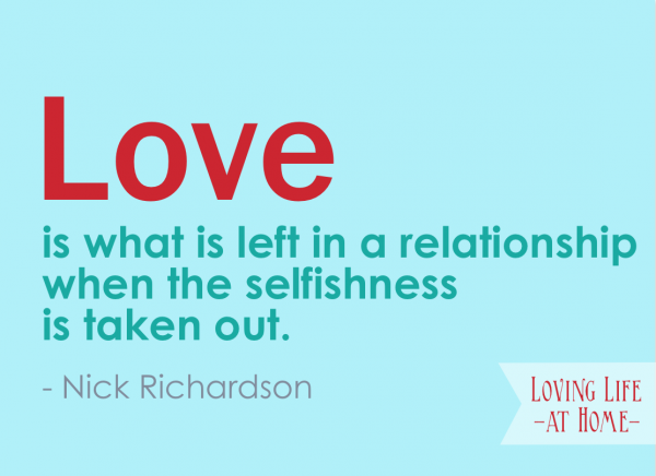 """""""Love is what is left in a relationship when the selfishness is taken out."""" - Nick Richardson"""